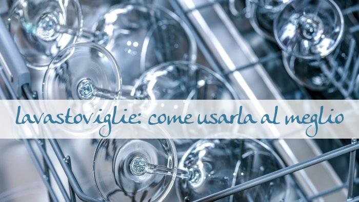 La lavastoviglie come usarla al meglio