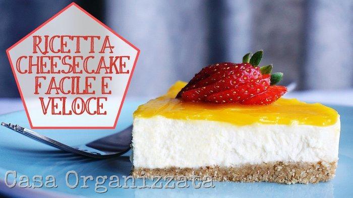 ricetta cheesecake facile e veloce per fare un figurone