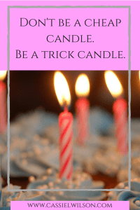Don't be a cheap candle. Be a trick candle. - Cassie L. Wilson- learning to be the light