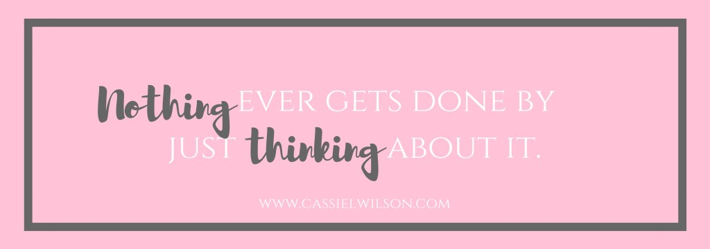 Nothing ever gets done by just thinking about it.