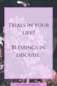 Trials in your life- They could be blessings in disguise. - Cassie L. Wilson- learning to be the light