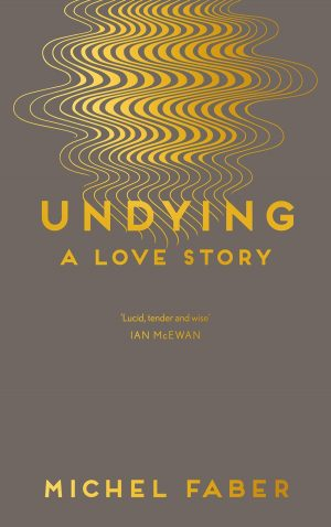 Undying by Michel Faber; design by Rafi Romaya; art by Yehrin Tong (Canongate / July 2016)