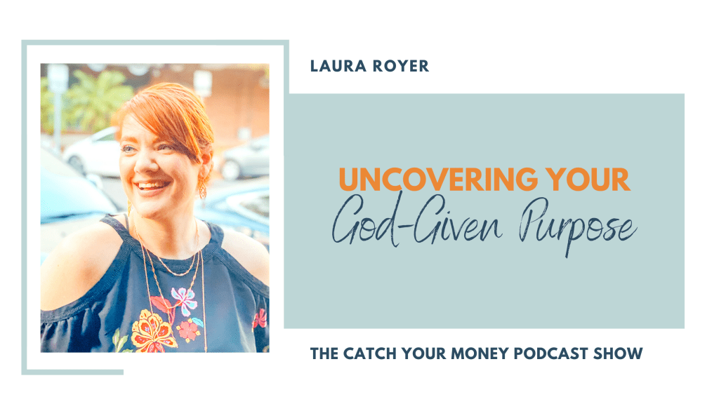 Are you unclear about your purpose for your life? Join Laura on the Catch Your Money podcast to learn how to uncover God's purpose for you!