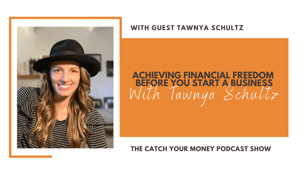 Achieving Financial Freedom Before You Start a Business with Tawnya Schultz