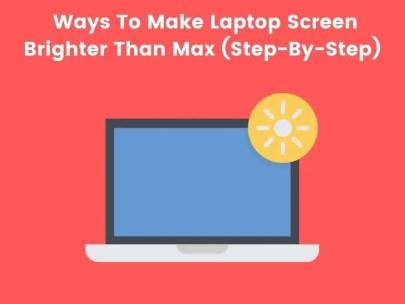 Ways To Make Laptop Screen Brighter Than Max