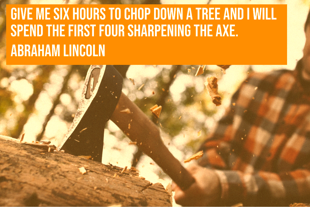 Working on your marketing plan is like sharpening an axe before you start chopping down the tree.
