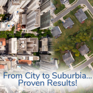 From City to Suburbia, Proven Results