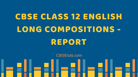 CBSE Class 12 English Long Compositions - Report