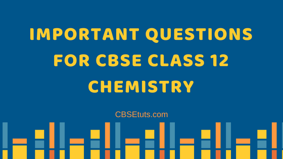 Important Questions for CBSE Class 12 Chemistry - CBSE Tuts