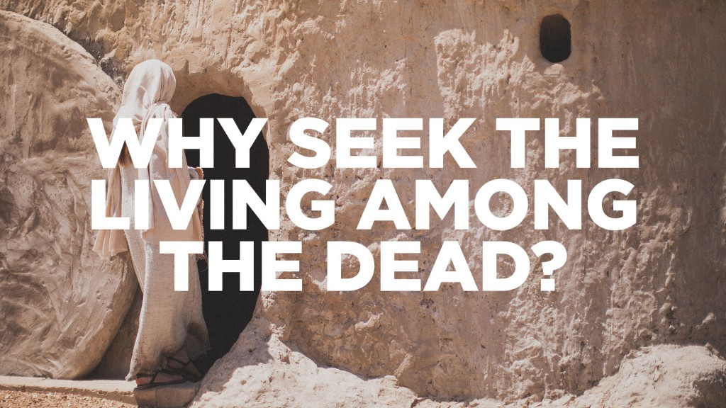 Image result for why are you looking for the living among the dead