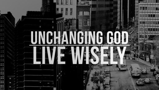 Unchanging God: Live Wisely