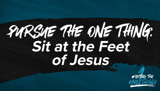 Pursue the One Thing: Sit at the Feet of Jesus