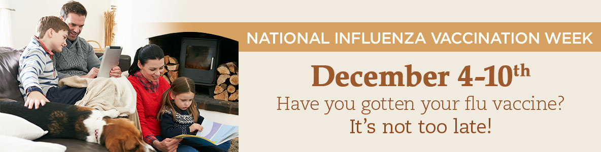 National Influenza Vaccination Week Dec. 4-10 - Have you gotten your flu vaccine? It's not too late!