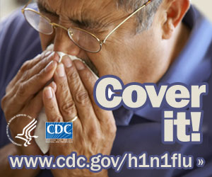 Cover your nose with a tissue when sneezing or coughing. Visit www.cdc.gov/h1n1 for more information.
