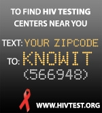 To find HIV Test Centers near you Text: Your Zip Code To: KnowIt (566948) www.hivtest.org