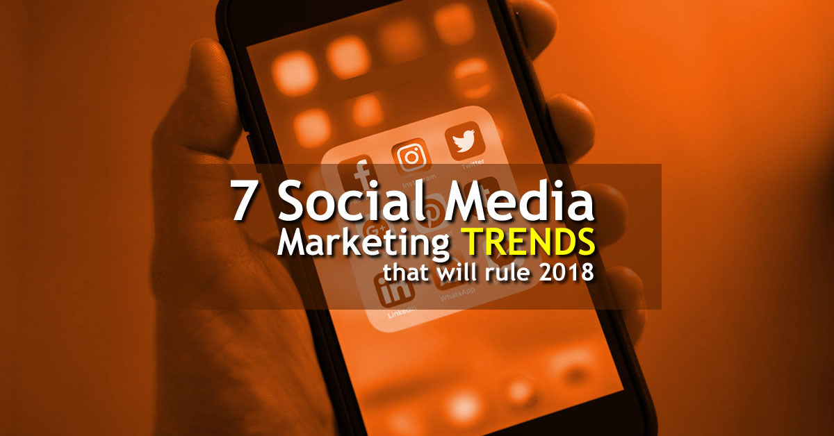 7 Social Media Marketing Trends That Will Rule 2018