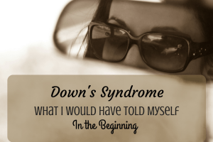 Down's Syndrome- What I Would Have Told Myself in the Beginning