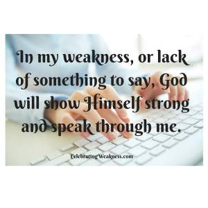 in my weakness, or lack of something to say, that God will show Himself strong and speaking through me_