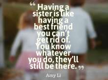 Having a sister is like having a best friend you can't get rid of. You know whatever you do, they'll still be there.