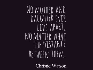 No mother and daughter ever live apart, no matter what the distance between them