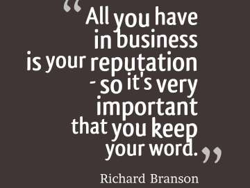 All you have in business is your reputation so it's very important that you keep your word.