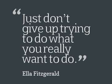 Just don't give up trying to do what you really want to do.