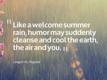 Like a welcome summer rain, humor may suddenly cleanse and cool the earth, the air and you.