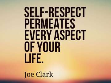 Self-respect permeates every aspect of your life.