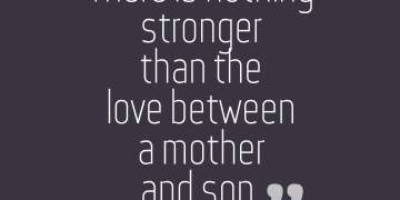 there is nothing stronger than the love between a mother and son.