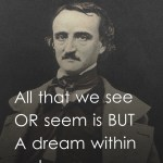 All that we see or seem is but a dream within a dream.