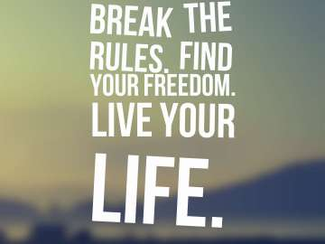Break the rules. Find your freedom. Live your life.