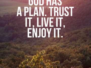 God has a plan. Trust it, live it, enjoy it.
