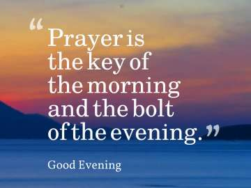 Prayer is the key of the morning and the bolt of the evening.