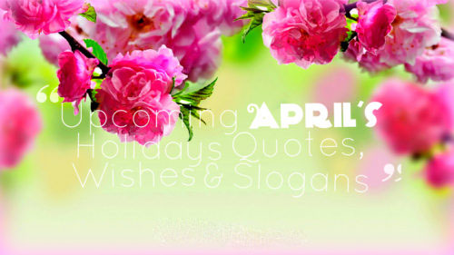 April's – Major Holidays Quotes, Wishes and Slogans Calendar