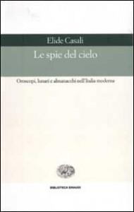 Elide Casali, Le spie del cielo. Oroscopi, lunari e almanacchi nell'Italia moderna