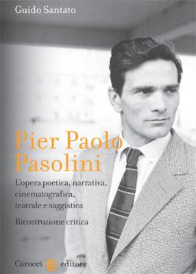 Pier Paolo Pasolini L'opera poetica, narrativa, cinematografica, teatrale e saggistica. Ricostruzione critica.