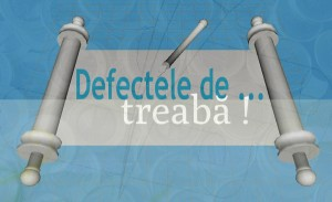 Defectele de treabă!