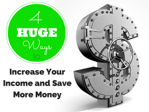 4 Huge Ways to Increase Your Income and Save More Money