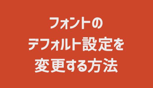【PowerPoint】フォントのデフォルト設定を変更する方法