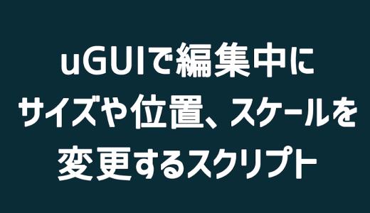 【Unity】uGUIで編集中にサイズや位置、スケールを変更するスクリプト