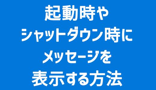 【Windows】起動時やシャットダウン時にメッセージを表示する方法