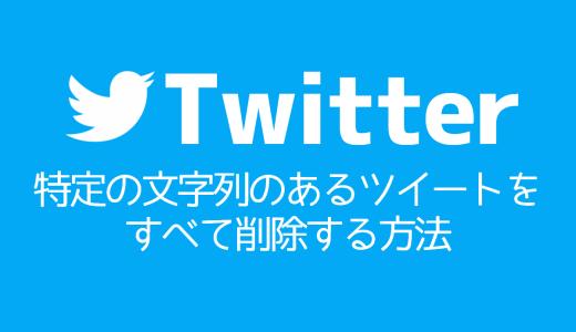 【Twitter】特定の文字列のあるツイートをすべて削除する方法