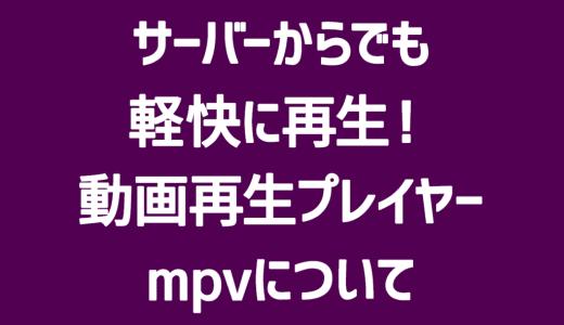【mpv】共有サーバーからでもサクサク再生!おすすめの動画再生プレイヤー「mpv」について