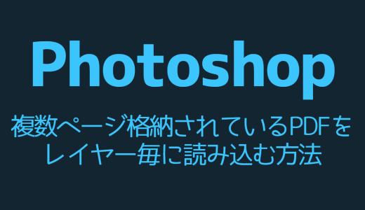 【Photoshop】複数ページ格納されているPDFをレイヤー毎に読み込む方法