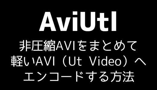 【AviUtl】非圧縮AVIをまとめて軽いAVI(Ut Video)へエンコードする方法