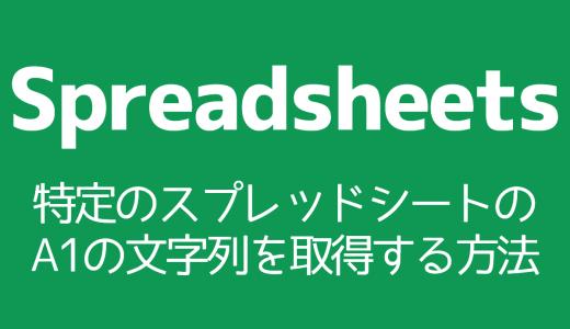 【Spreadsheets】特定のスプレッドシートのA1の文字列を取得する方法