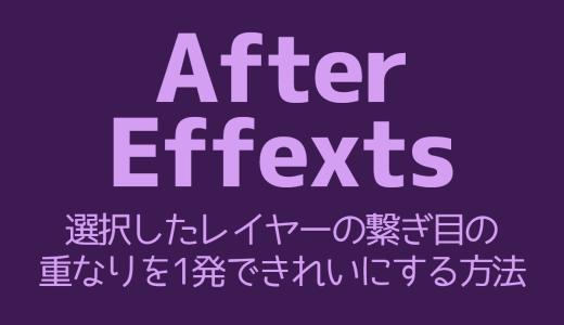 【AfterEffects】選択したレイヤーの繋ぎ目の重なりを1発できれいにする方法