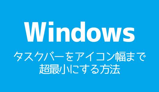 【Windows】タスクバーをアイコン幅まで超最小にする方法