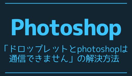 【Photoshop】「ドロップレットとphotoshopは通信できません」の解決方法