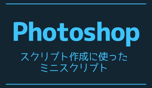 【Photoshop】スクリプト作成に使ったミニスクリプト